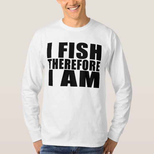 Funny Fishing Quotes Jokes I Fish Therefore I am T-Shirt