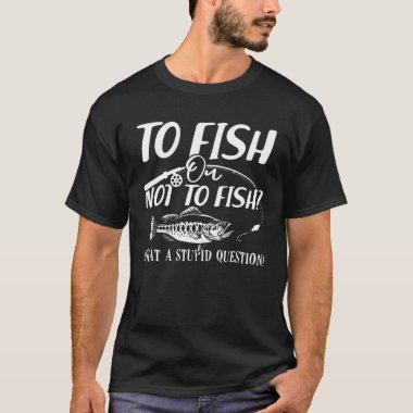 Funny Fishing -To Fish Or Not To Fish What A Stupi T-Shirt