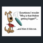 "Funny Frisbee Postcard<br><div class=""desc"">Sometimes I wonder &quot;why is that Frisbee getting bigger?&quot;...  and then it hits me.  Funny postcard with a dog playing Frisbee.</div>"