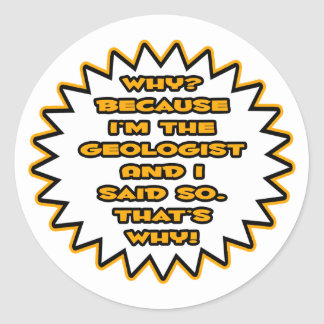 Funny Geologist ... Because I Said So Classic Round Sticker