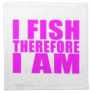 Funny Girl Fishing Quotes  : I Fish Therefore I am Cloth Napkin