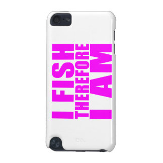 Funny Girl Fishing Quotes  : I Fish Therefore I am iPod Touch 5G Case