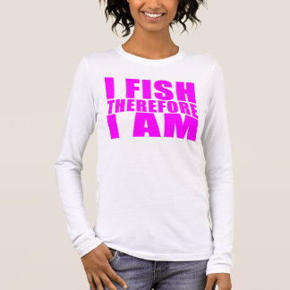 Funny Girl Fishing Quotes  : I Fish Therefore I am Long Sleeve T-Shirt