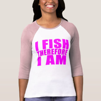 Funny Girl Fishing Quotes  : I Fish Therefore I am Shirt
