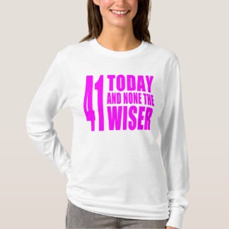 Funny Girls Birthdays  41 Today and None the Wiser T-Shirt