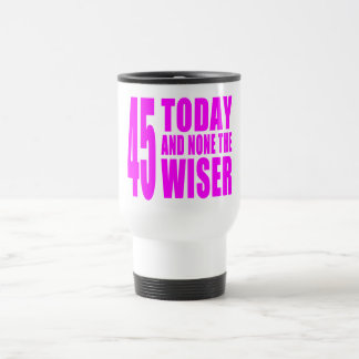 Funny Girls Birthdays  45 Today and None the Wiser Travel Mug