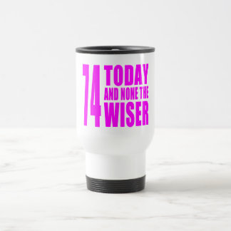 Funny Girls Birthdays  74 Today and None the Wiser Travel Mug