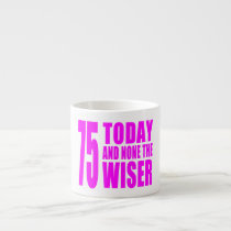 Funny Girls Birthdays  75 Today and None the Wiser Espresso Cup