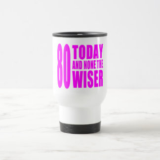 Funny Girls Birthdays  80 Today and None the Wiser Travel Mug
