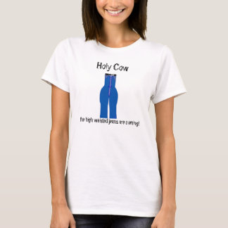 Funny Holy Cow The High Waisted Jeans are Coming T-Shirt