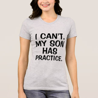 Funny I can't my son has practice mom shirt