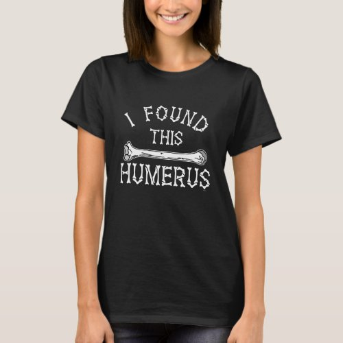 Funny I Found This Humerus T-Shirt