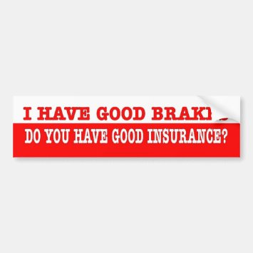 Funny. I have good brakes you have good insuranc? Bumper Sticker