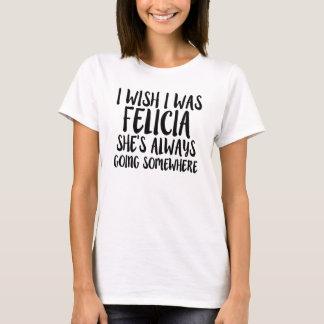 Funny I wish I was Felicia, Bye Felicia shirt