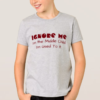 "Funny ""Ignore me. I'm The Middle Child. I'm Used."" T-Shirt"