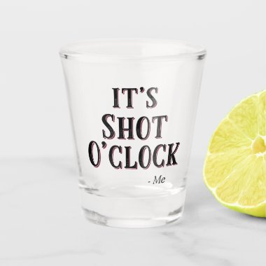 Funny It's Shot O'clock Quote Typography Shot Glass