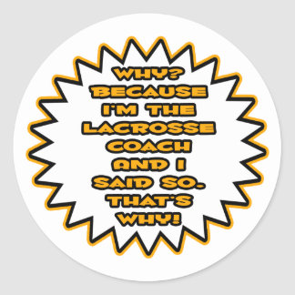 Funny Lacrosse Coach Because I Said So Round Stickers
