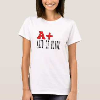 Funny Maids of Honor : A+ Maid of Honor T-Shirt