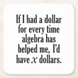 """Funny Math/Algebra Quote - I&#39;d have x dollars Square Paper Coaster<br><div class=""""desc"""">A humorous saying that any student would appreciate.  If I had a dollar for every time algebra has helped me,  I'd have x dollars.</div>"""
