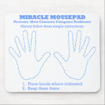 """Funny Miracle Computer Mousepad<br><div class=""""desc"""">Perfect gift for a computer newbie! Computer problems? Internet problems? Funny Miracle Computer Mousepad makes an ideal gift for mom or grandma or anyone else who has trouble with his or her computer. A decade of research... and then... the BREAKTHROUGH! The Miracle Mousepad is guaranteed to prevent most common computer...</div>"""