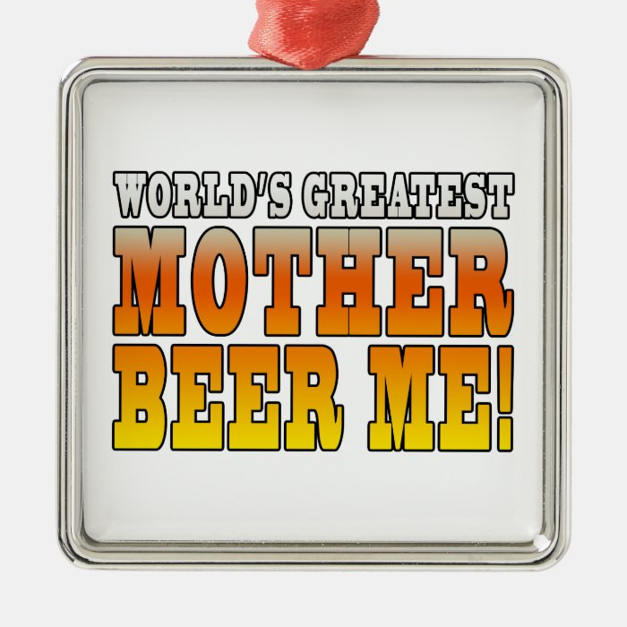 Funny Mothers Moms Worlds Greatest Mother Beer Me! Metal Ornament