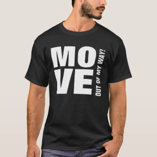 FUNNY MOVE OUT OF MY WAY V19 Custom Sentiment T-Shirt