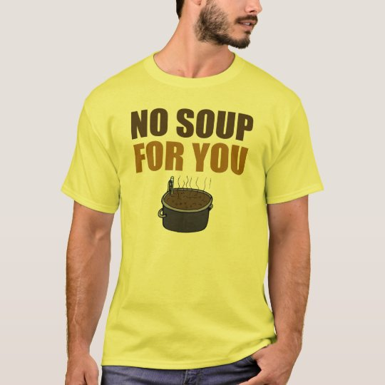 Funny No Soup For You T-shirt