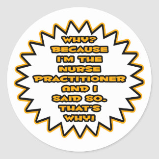 Funny Nurse Practitioner ... Because I Said So Classic Round Sticker