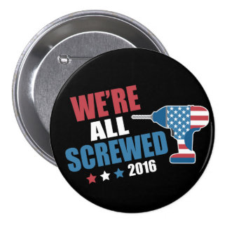 Funny Political We're All Screwed 2016 Button