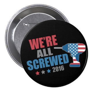 Funny Political We're All Screwed 2016 Pinback Button