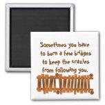 Funny Quote, Burn a Few Bridges, Keep Crazies Magnet