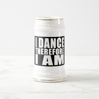 Funny Quote Dancers : I Dance Therefore I Am Beer Stein