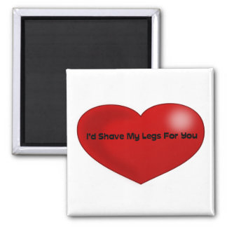 Funny Quote I'd Shave My Legs For You Red Heart Magnet