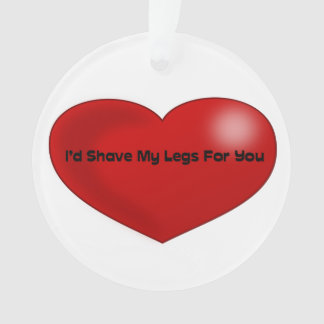 Funny Quote I'd Shave My Legs For You Red Heart Ornament