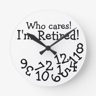 Funny Retirement Clock, Who Cares I'm Retired! Round Clock