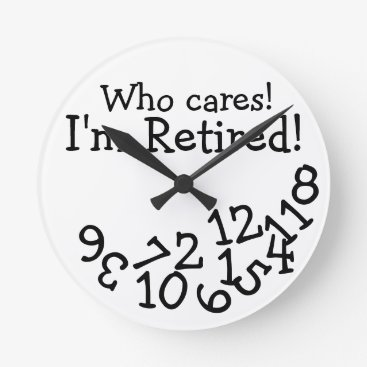 retirements Funny Retirement Clock, Who Cares I'm Retired! Round Clock