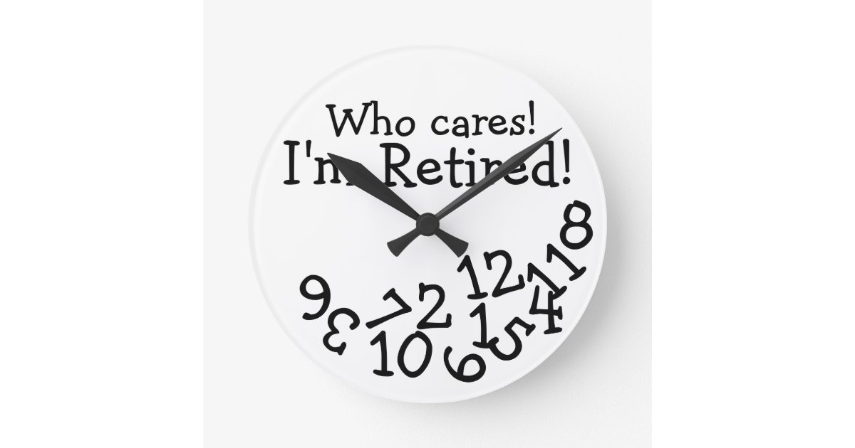 Funny Retirement Clock, Who Cares I\'m Retired! Round Clock ...
