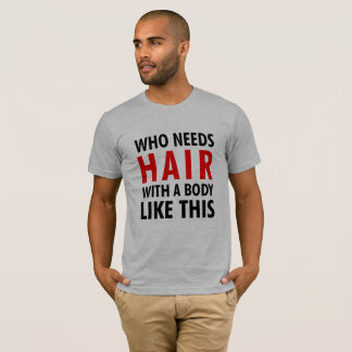 Funny Saying Who Needs Hair With A body Like This T-Shirt