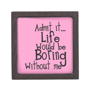 FUNNY SAYINGS ADMIT LIFE BORING WITHOUT ME COMMENT PREMIUM JEWELRY BOX