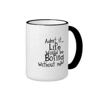 FUNNY SAYINGS ADMIT LIFE BORING WITHOUT ME COMMENT RINGER COFFEE MUG