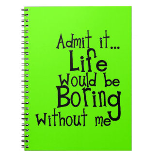 FUNNY SAYINGS ADMIT LIFE BORING WITHOUT ME COMMENT SPIRAL NOTE BOOKS