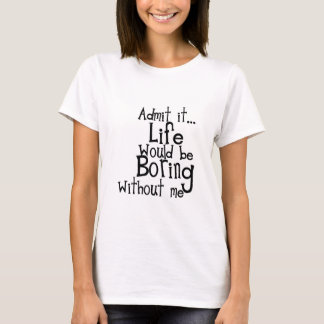 FUNNY SAYINGS ADMIT LIFE BORING WITHOUT ME COMMENT T-Shirt
