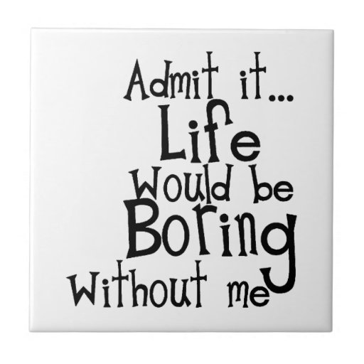 Tile Funny Quotes : Funny sayings admit life boring without me comment tile