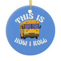 Funny School Bus Driver This is How I Roll Ceramic Ornament