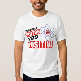 Funny science pun Think Like a Proton and Stay Positive tshirt