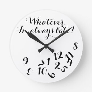Funny Script Clock, Whatever I'm Always Late! Round Wall Clocks