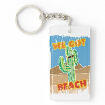 Beach Themed Funny southwestern desert cactus we got beach keychain