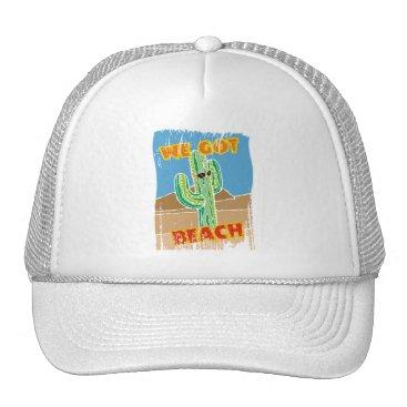 Beach Themed Funny southwestern desert cactus we got beach trucker hat