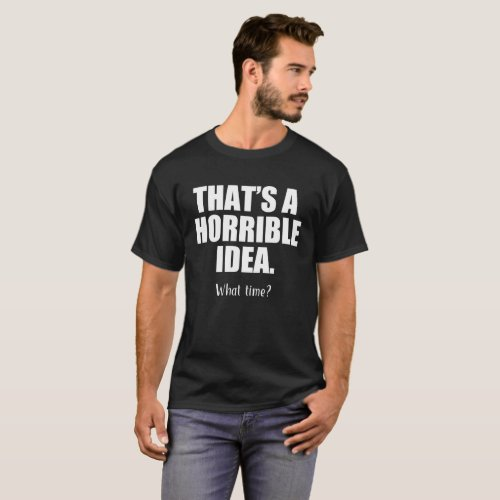Funny Thats a Horrible Idea What Time T_Shirt