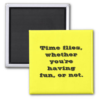 Funny Time Flies Whether You're Having Fun Or Not Magnet